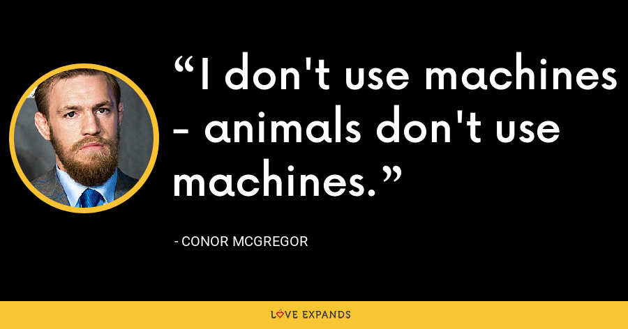 I don't use machines - animals don't use machines. - Conor McGregor