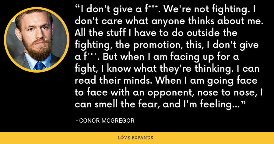 I don't give a f***. We're not fighting. I don't care what anyone thinks about me. All the stuff I have to do outside the fighting, the promotion, this, I don't give a f***. But when I am facing up for a fight, I know what they're thinking. I can read their minds. When I am going face to face with an opponent, nose to nose, I can smell the fear, and I'm feeling no fear at all. - Conor McGregor