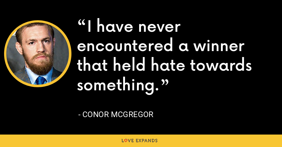 I have never encountered a winner that held hate towards something. - Conor McGregor