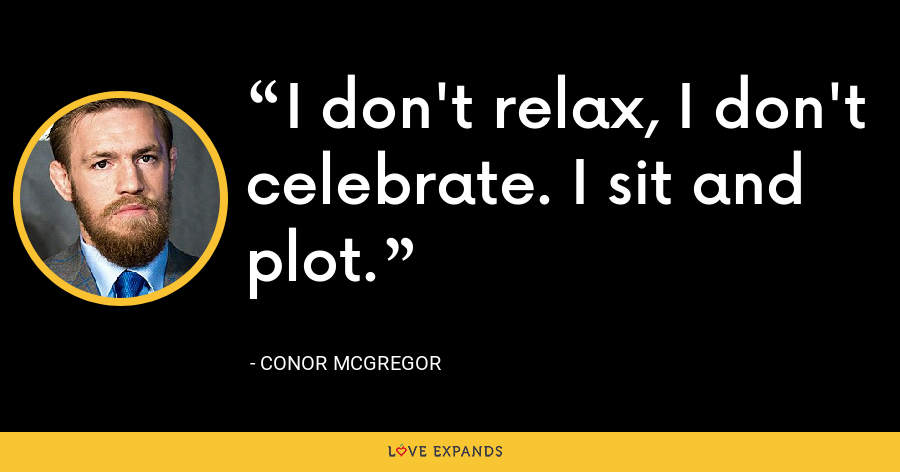 I don't relax, I don't celebrate. I sit and plot. - Conor McGregor