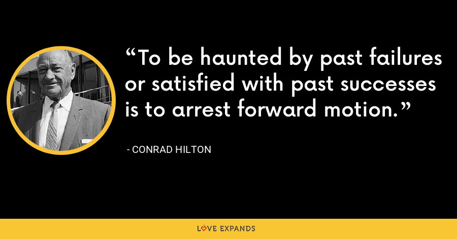 To be haunted by past failures or satisfied with past successes is to arrest forward motion. - Conrad Hilton