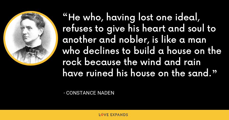 He who, having lost one ideal, refuses to give his heart and soul to another and nobler, is like a man who declines to build a house on the rock because the wind and rain have ruined his house on the sand. - Constance Naden