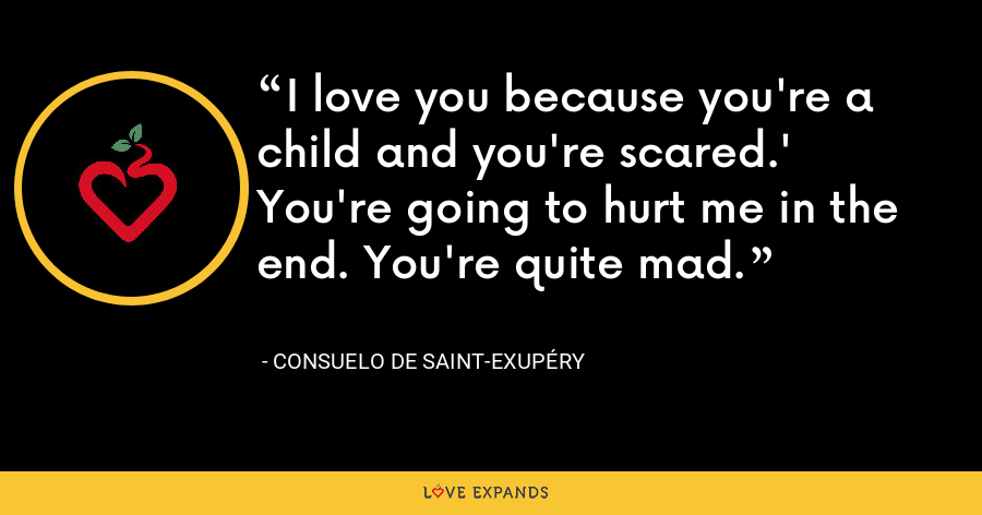 I love you because you're a child and you're scared.' You're going to hurt me in the end. You're quite mad. - Consuelo de Saint-Exupéry