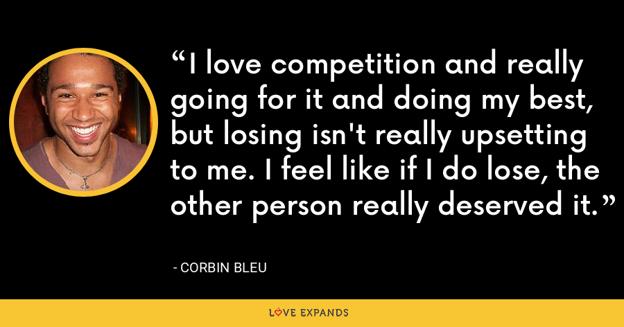 I love competition and really going for it and doing my best, but losing isn't really upsetting to me. I feel like if I do lose, the other person really deserved it. - Corbin Bleu