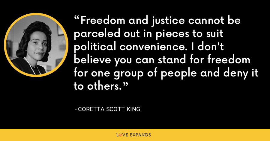 Freedom and justice cannot be parceled out in pieces to suit political convenience. I don't believe you can stand for freedom for one group of people and deny it to others. - Coretta Scott King