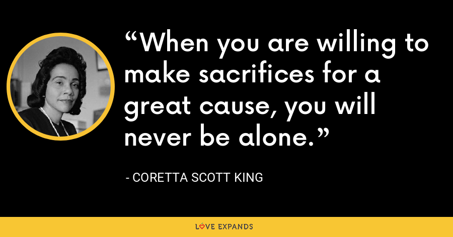 When you are willing to make sacrifices for a great cause, you will never be alone. - Coretta Scott King
