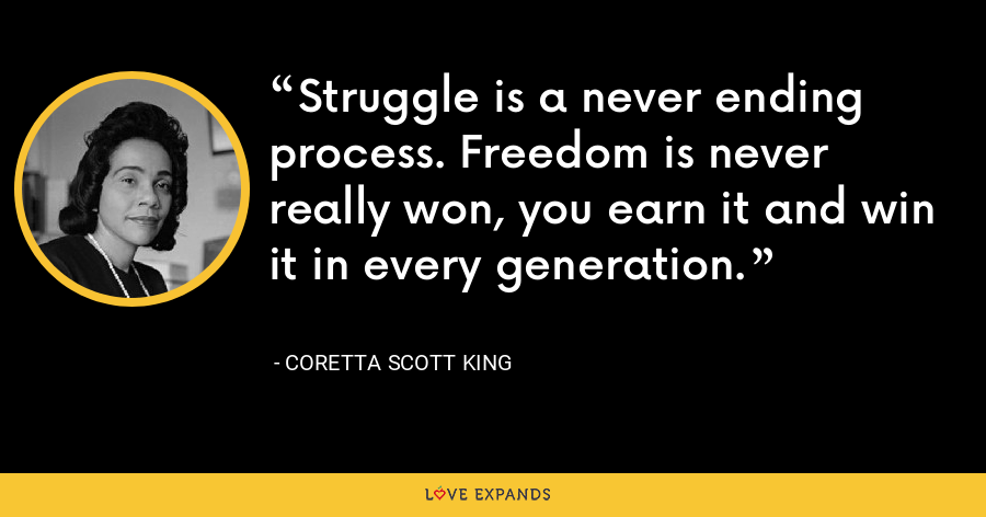 Struggle is a never ending process. Freedom is never really won, you earn it and win it in every generation. - Coretta Scott King