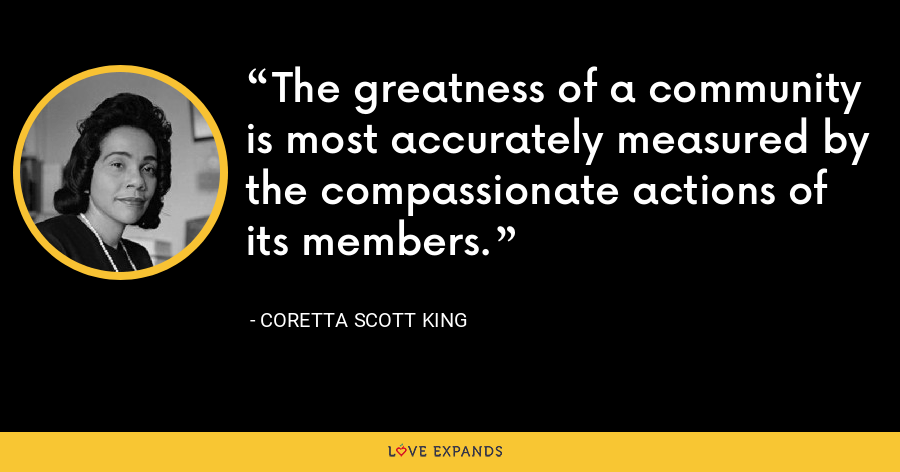 The greatness of a community is most accurately measured by the compassionate actions of its members. - Coretta Scott King