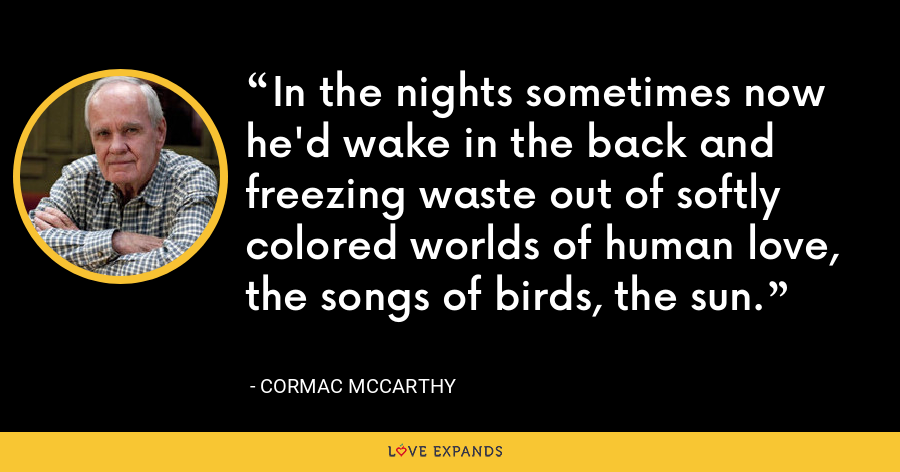 In the nights sometimes now he'd wake in the back and freezing waste out of softly colored worlds of human love, the songs of birds, the sun. - Cormac McCarthy