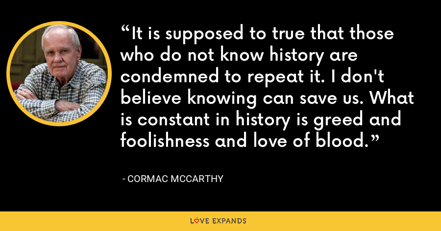 It is supposed to true that those who do not know history are condemned to repeat it. I don't believe knowing can save us. What is constant in history is greed and foolishness and love of blood. - Cormac McCarthy