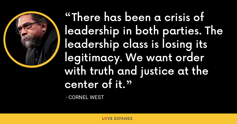There has been a crisis of leadership in both parties. The leadership class is losing its legitimacy. We want order with truth and justice at the center of it. - Cornel West