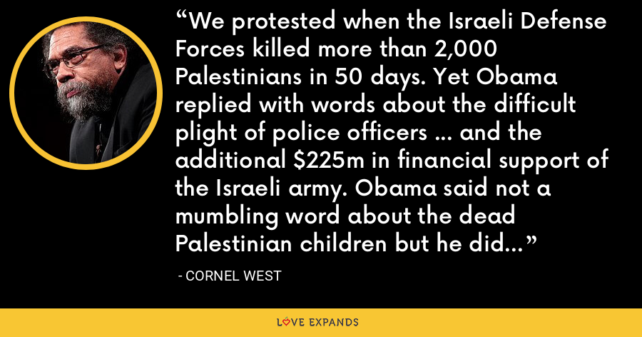 We protested when the Israeli Defense Forces killed more than 2,000 Palestinians in 50 days. Yet Obama replied with words about the difficult plight of police officers … and the additional $225m in financial support of the Israeli army. Obama said not a mumbling word about the dead Palestinian children but he did call Baltimore black youth 'criminals and thugs'. - Cornel West