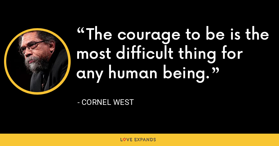 The courage to be is the most difficult thing for any human being. - Cornel West