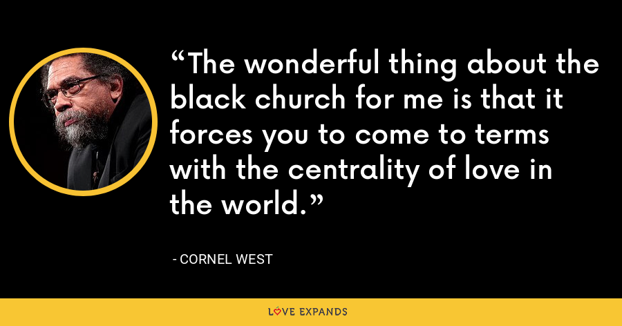 The wonderful thing about the black church for me is that it forces you to come to terms with the centrality of love in the world. - Cornel West