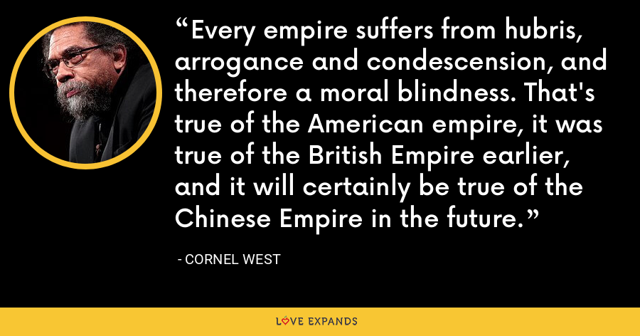 Every empire suffers from hubris, arrogance and condescension, and therefore a moral blindness. That's true of the American empire, it was true of the British Empireearlier, and it will certainly be true of the Chinese Empire in the future. - Cornel West