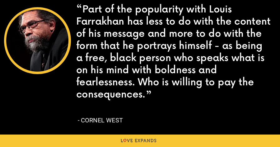 Part of the popularity with Louis Farrakhan has less to do with the content of his message and more to do with the form that he portrays himself - as being a free, black person who speaks what is on his mind with boldness and fearlessness. Who is willing to pay the consequences. - Cornel West
