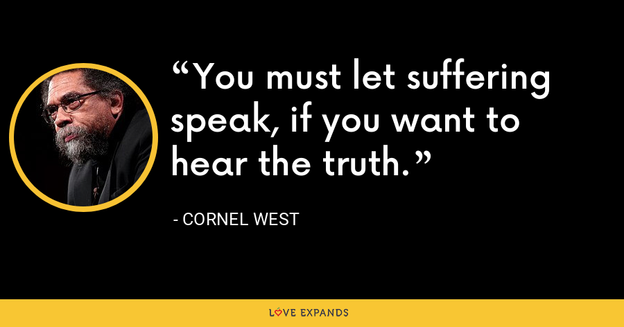 You must let suffering speak, if you want to hear the truth. - Cornel West