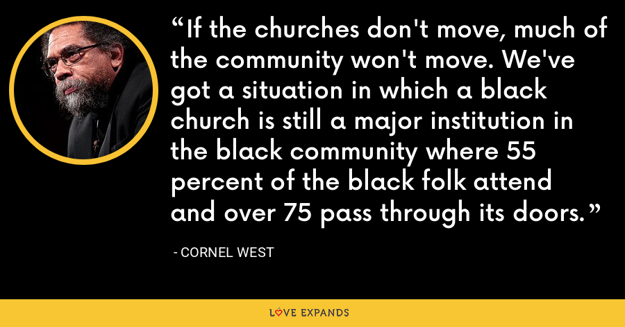 If the churches don't move, much of the community won't move. We've got a situation in which a black church is still a major institution in the black community where 55 percent of the black folk attend and over 75 pass through its doors. - Cornel West
