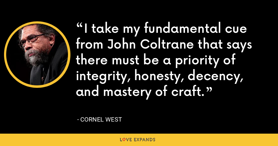 I take my fundamental cue from John Coltrane that says there must be a priority of integrity, honesty, decency, and mastery of craft. - Cornel West