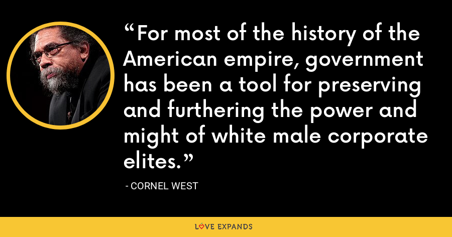 For most of the history of the American empire, government has been a tool for preserving and furthering the power and might of white male corporate elites. - Cornel West