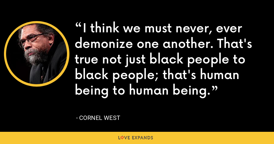 I think we must never, ever demonize one another. That's true not just black people to black people; that's human being to human being. - Cornel West