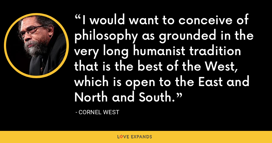 I would want to conceive of philosophy as grounded in the very long humanist tradition that is the best of the West, which is open to the East and North and South. - Cornel West