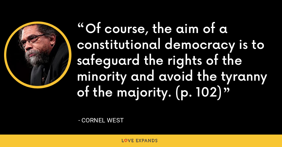 Of course, the aim of a constitutional democracy is to safeguard the rights of the minority and avoid the tyranny of the majority. (p. 102) - Cornel West
