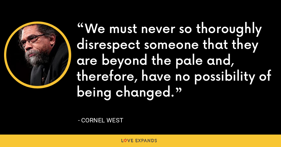 We must never so thoroughly disrespect someone that they are beyond the pale and, therefore, have no possibility of being changed. - Cornel West