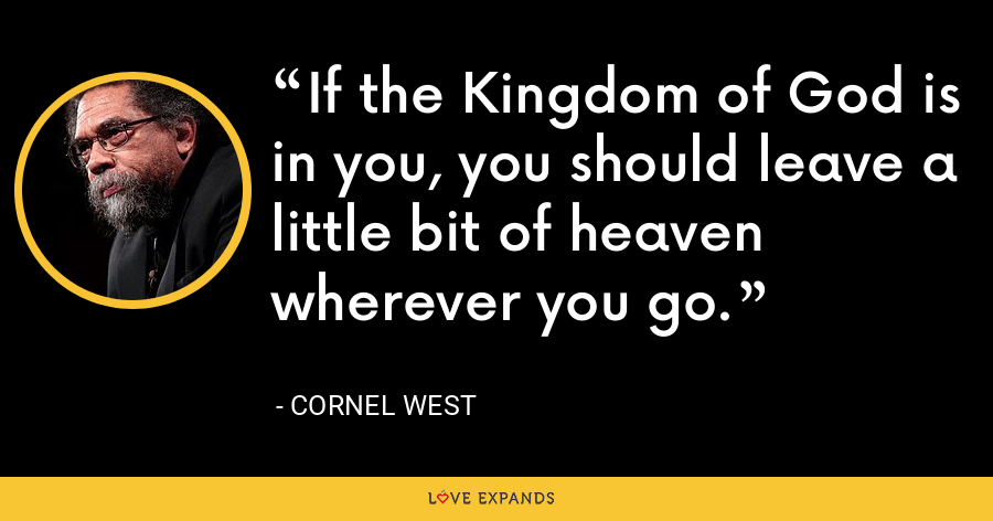 If the Kingdom of God is in you, you should leave a little bit of heaven wherever you go. - Cornel West