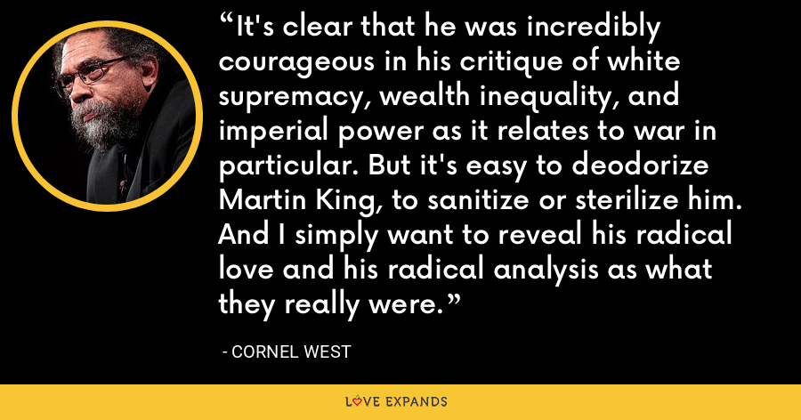 It's clear that he was incredibly courageous in his critique of white supremacy, wealth inequality, and imperial power as it relates to war in particular. But it's easy to deodorize Martin King, to sanitize or sterilize him. And I simply want to reveal his radical love and his radical analysis as what they really were. - Cornel West