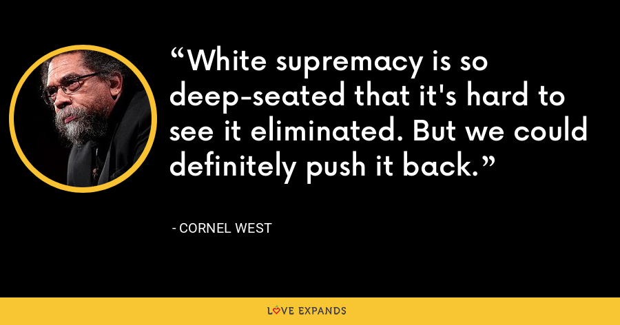 White supremacy is so deep-seated that it's hard to see it eliminated. But we could definitely push it back. - Cornel West