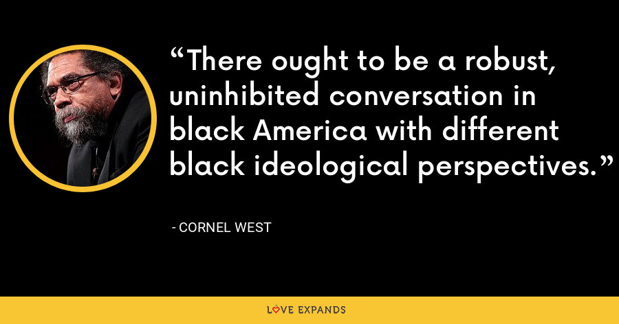 There ought to be a robust, uninhibited conversation in black America with different black ideological perspectives. - Cornel West