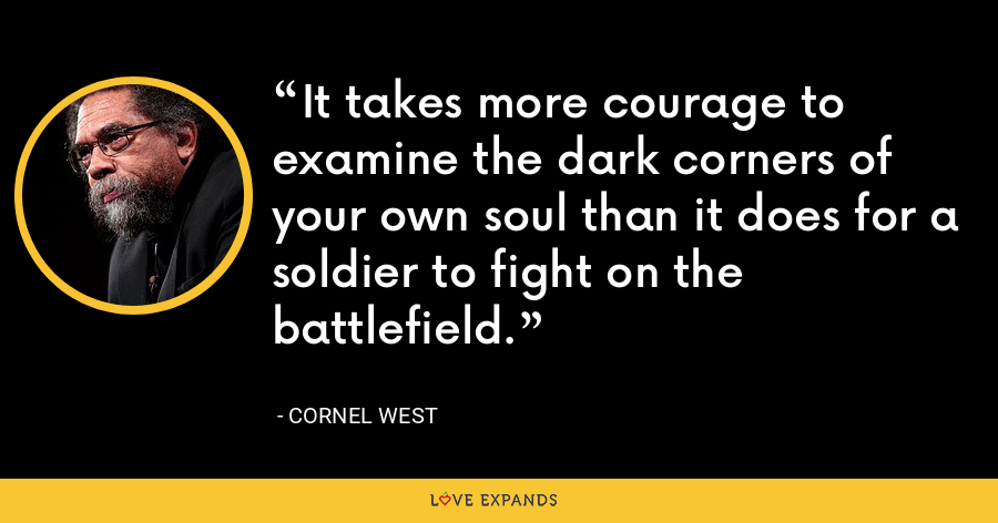 It takes more courage to examine the dark corners of your own soul than it does for a soldier to fight on the battlefield. - Cornel West