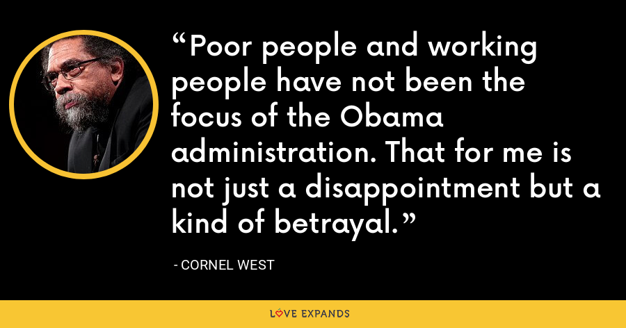 Poor people and working people have not been the focus of the Obama administration. That for me is not just a disappointment but a kind of betrayal. - Cornel West