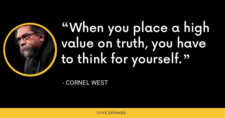 When you place a high value on truth, you have to think for yourself. - Cornel West