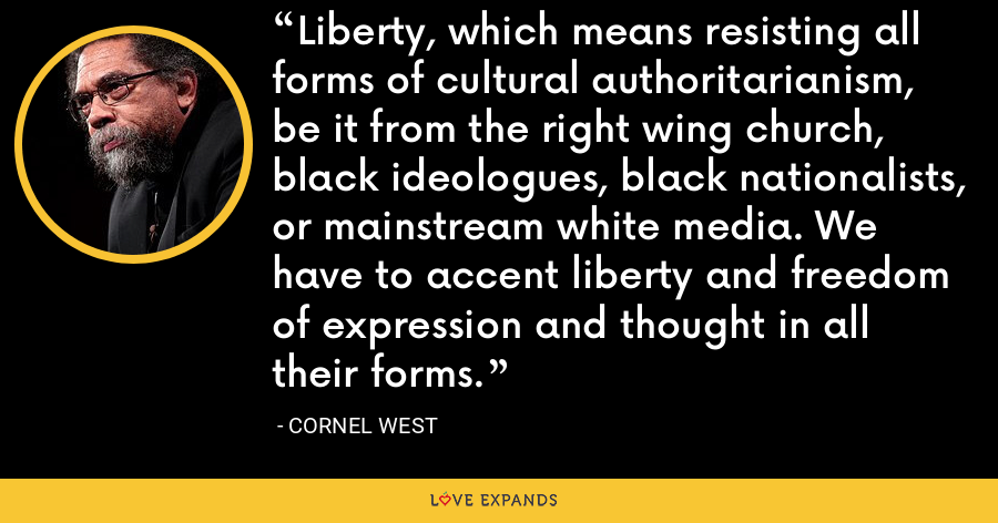 Liberty, which means resisting all forms of cultural authoritarianism, be it from the right wing church, black ideologues, black nationalists, or mainstream white media. We have to accent liberty and freedom of expression and thought in all their forms. - Cornel West