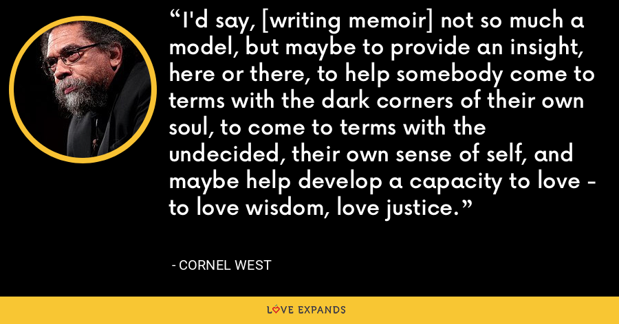 I'd say, [writing memoir] not so much a model, but maybe to provide an insight, here or there, to help somebody come to terms with the dark corners of their own soul, to come to terms with the undecided, their own sense of self, and maybe help develop a capacity to love - to love wisdom, love justice. - Cornel West