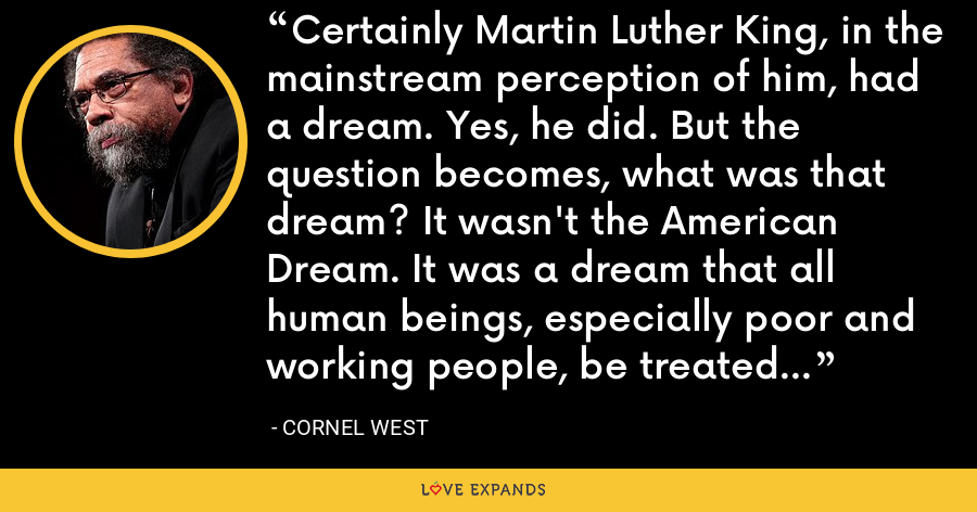 Certainly Martin Luther King, in the mainstream perception of him, had a dream. Yes, he did. But the question becomes, what was that dream? It wasn't the American Dream. It was a dream that all human beings, especially poor and working people, be treated with dignity. - Cornel West