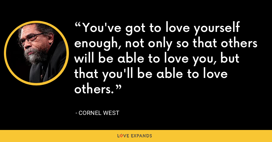 You've got to love yourself enough, not only so that others will be able to love you, but that you'll be able to love others. - Cornel West