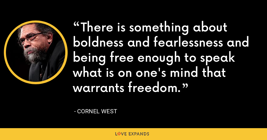 There is something about boldness and fearlessness and being free enough to speak what is on one's mind that warrants freedom. - Cornel West