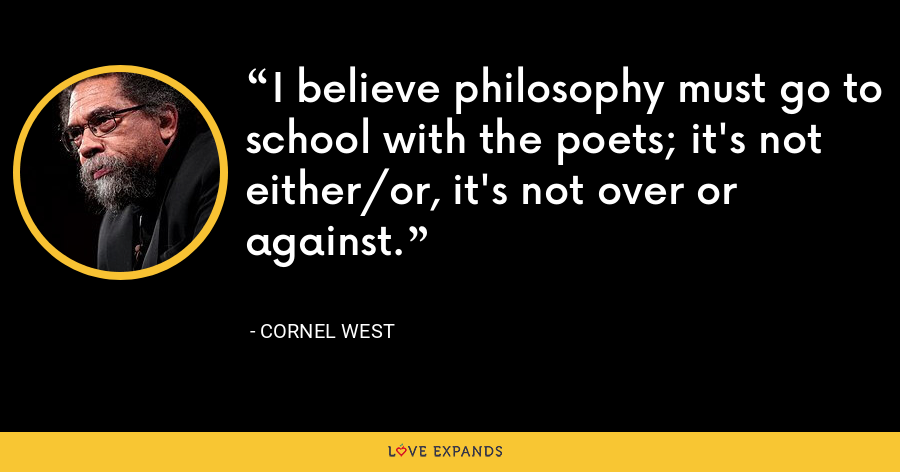 I believe philosophy must go to school with the poets; it's not either/or, it's not over or against. - Cornel West