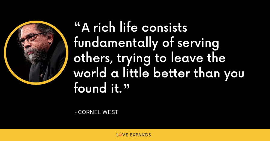 A rich life consists fundamentally of serving others, trying to leave the world a little better than you found it. - Cornel West