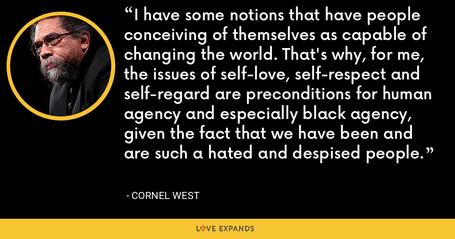 I have some notions that have people conceiving of themselves as capable of changing the world. That's why, for me, the issues of self-love, self-respect and self-regard are preconditions for human agency and especially black agency, given the fact that we have been and are such a hated and despised people. - Cornel West