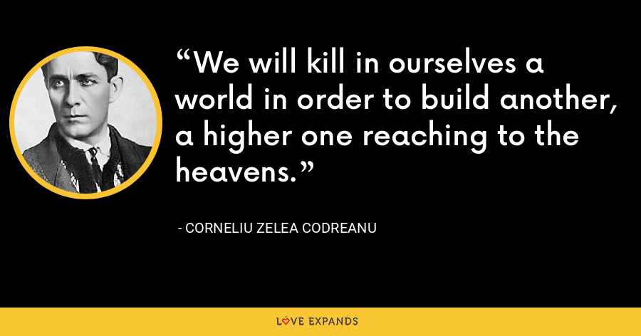 We will kill in ourselves a world in order to build another, a higher one reaching to the heavens. - Corneliu Zelea Codreanu