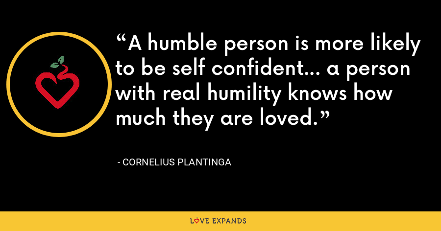 A humble person is more likely to be self confident... a person with real humility knows how much they are loved. - Cornelius Plantinga