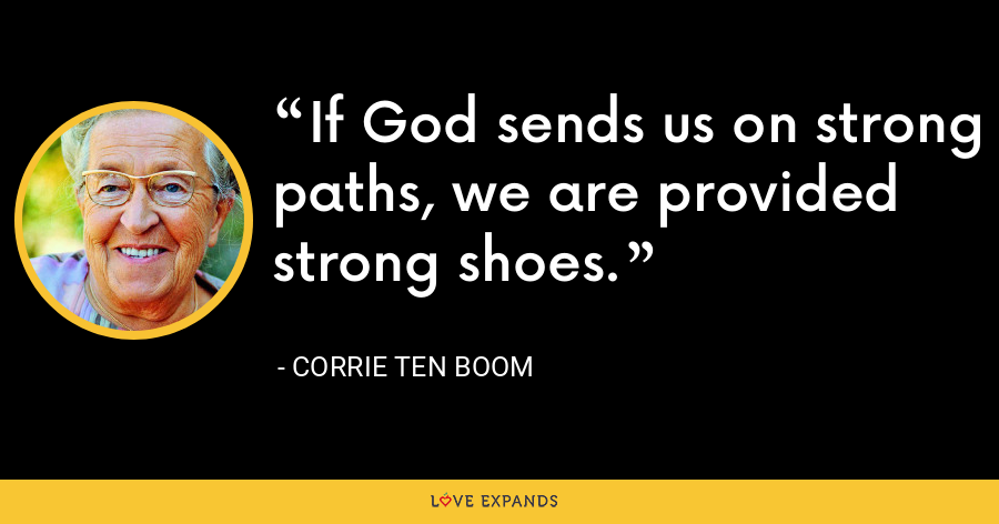 If God sends us on strong paths, we are provided strong shoes. - Corrie Ten Boom