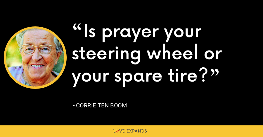 Is prayer your steering wheel or your spare tire? - Corrie Ten Boom