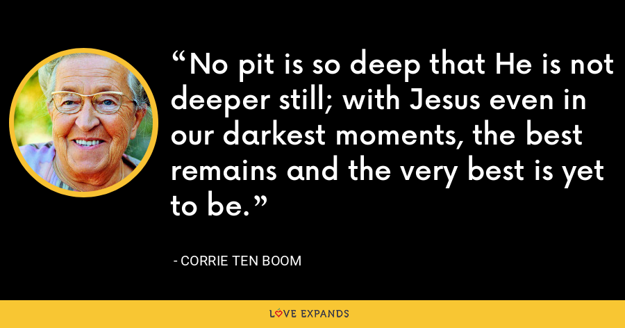 No pit is so deep that He is not deeper still; with Jesus even in our darkest moments, the best remains and the very best is yet to be. - Corrie Ten Boom