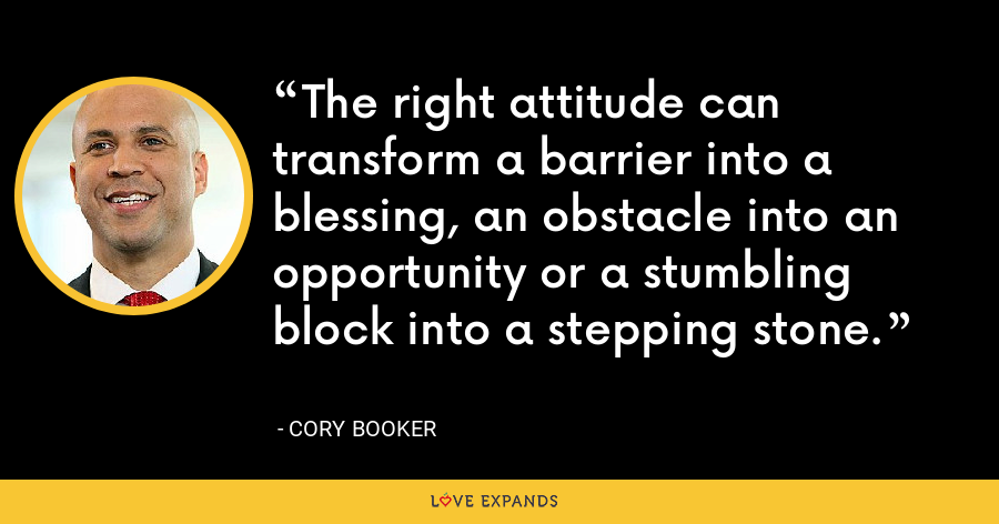 The right attitude can transform a barrier into a blessing, an obstacle into an opportunity or a stumbling block into a stepping stone. - Cory Booker