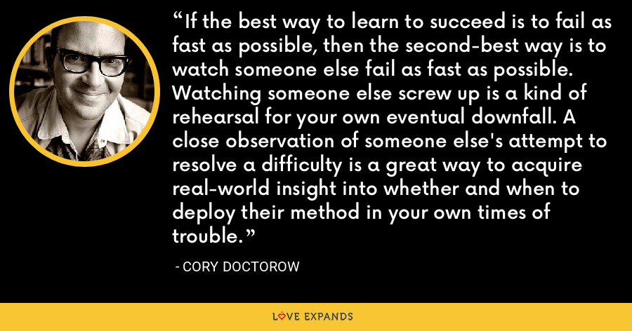 If the best way to learn to succeed is to fail as fast as possible, then the second-best way is to watch someone else fail as fast as possible. Watching someone else screw up is a kind of rehearsal for your own eventual downfall. A close observation of someone else's attempt to resolve a difficulty is a great way to acquire real-world insight into whether and when to deploy their method in your own times of trouble. - Cory Doctorow